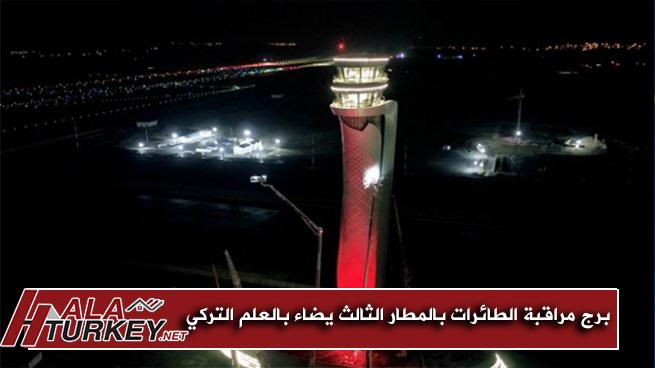 برج مراقبة الطائرات بالمطار الثالث في إسطنبول يضاء بالعلم التركي