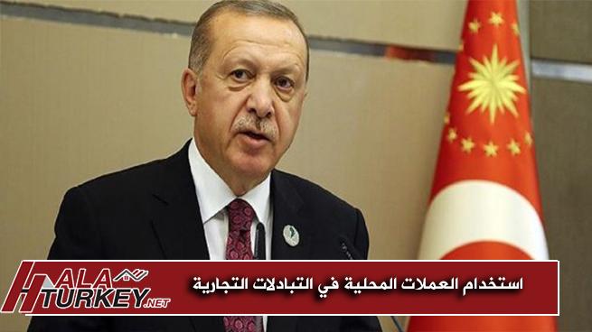 أردوغان مستعدون لتأسيس نظام استخدام العملات المحلية في التبادلات التجارية