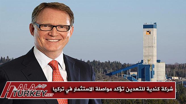 شركة كندية للتعدين تشيد بقوة الاقتصاد التركي وتؤكد مواصلة الاستثمار في تركيا
