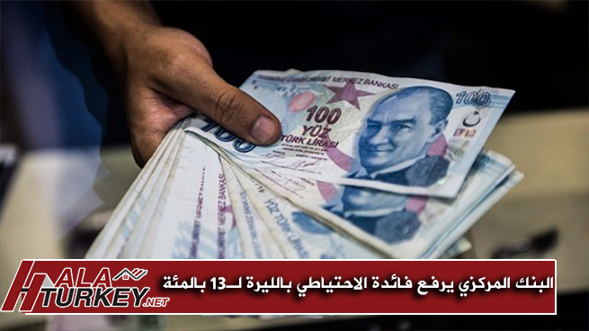المركزي التركي يرفع فائدة الاحتياطي بالليرة إلى 13 بالمئة