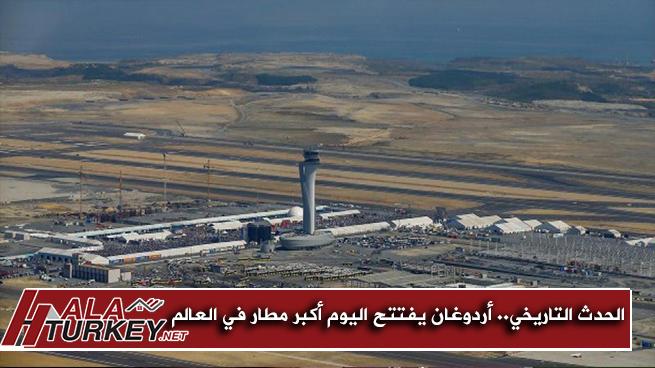 الحدث التاريخي.. أردوغان يفتتح اليوم أكبر مطار في العالم