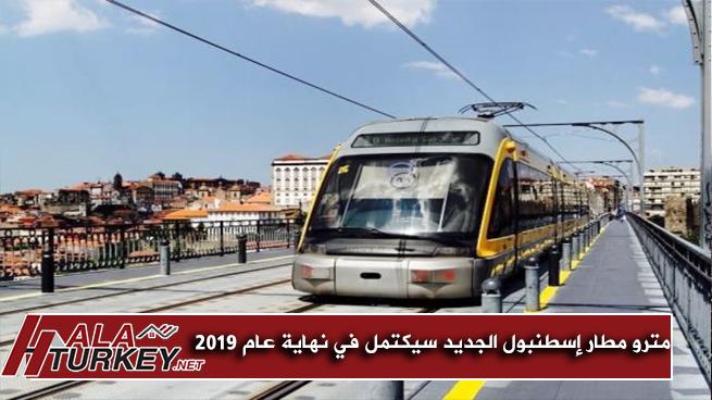 مترو مطار إسطنبول الجديد سيكتمل في نهاية عام 2019