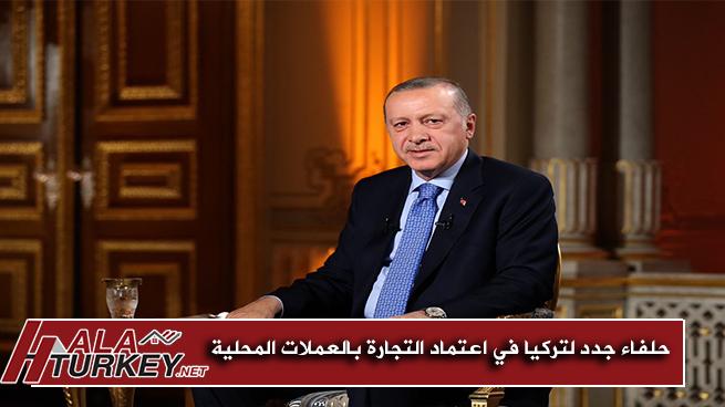 حلفاء جدد لتركيا في اعتماد التجارة بالعملات المحلية